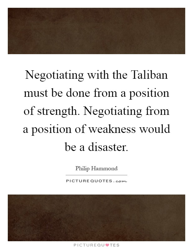 Negotiating with the Taliban must be done from a position of strength. Negotiating from a position of weakness would be a disaster Picture Quote #1