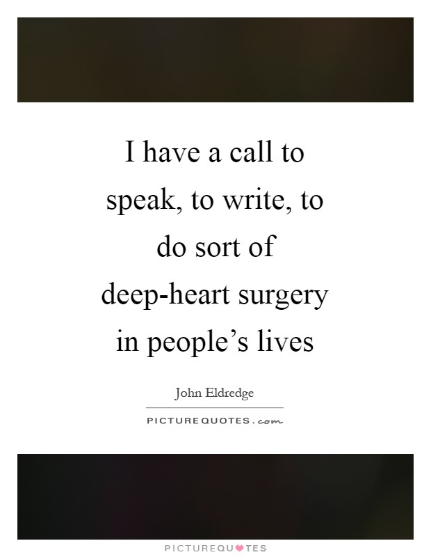 I have a call to speak, to write, to do sort of deep-heart surgery in people's lives Picture Quote #1