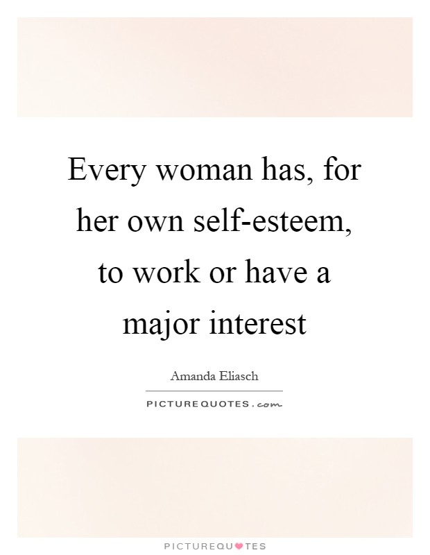 Every woman has, for her own self-esteem, to work or have a major interest Picture Quote #1