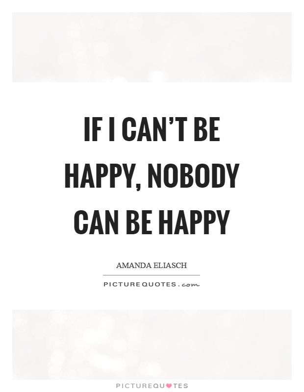 If I can't be happy, nobody can be happy Picture Quote #1