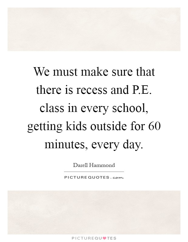 We must make sure that there is recess and P.E. class in every school, getting kids outside for 60 minutes, every day Picture Quote #1
