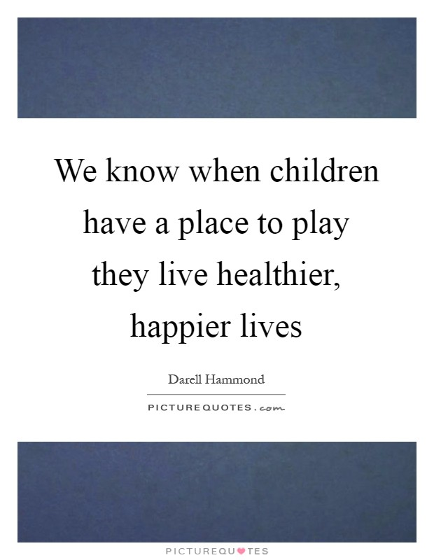 We know when children have a place to play they live healthier, happier lives Picture Quote #1