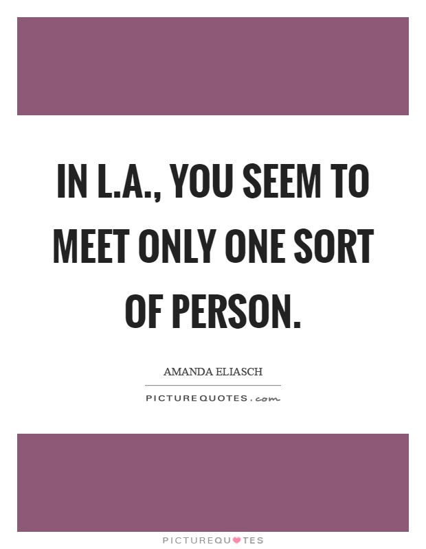 In L.A., you seem to meet only one sort of person Picture Quote #1