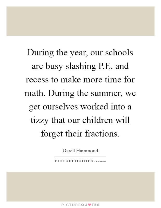 During the year, our schools are busy slashing P.E. and recess to make more time for math. During the summer, we get ourselves worked into a tizzy that our children will forget their fractions Picture Quote #1