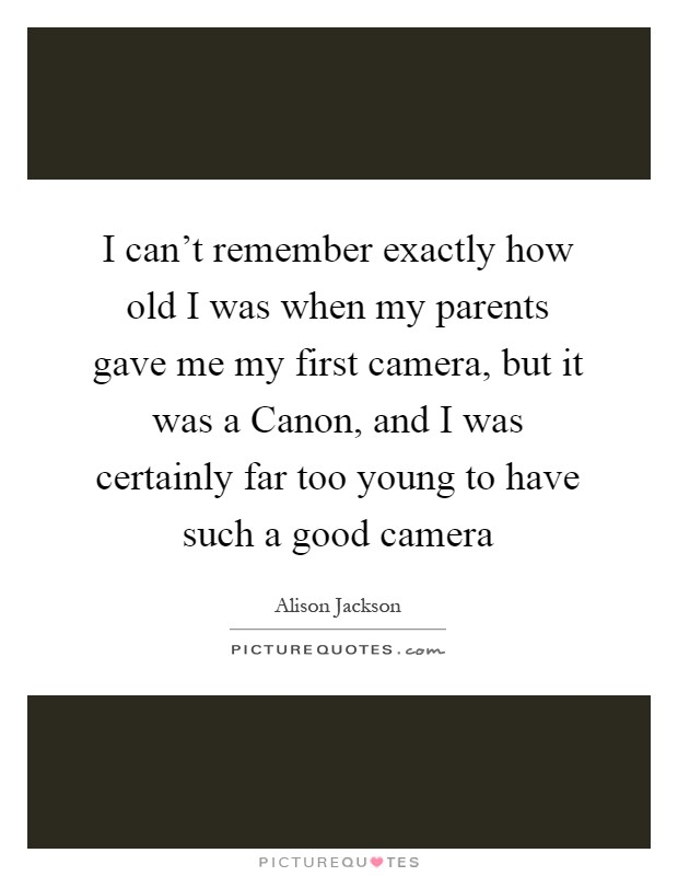 I can't remember exactly how old I was when my parents gave me my first camera, but it was a Canon, and I was certainly far too young to have such a good camera Picture Quote #1
