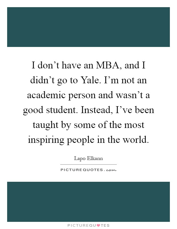 I don't have an MBA, and I didn't go to Yale. I'm not an academic person and wasn't a good student. Instead, I've been taught by some of the most inspiring people in the world Picture Quote #1