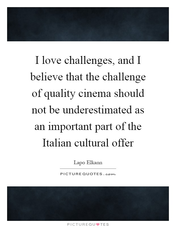 I love challenges, and I believe that the challenge of quality cinema should not be underestimated as an important part of the Italian cultural offer Picture Quote #1