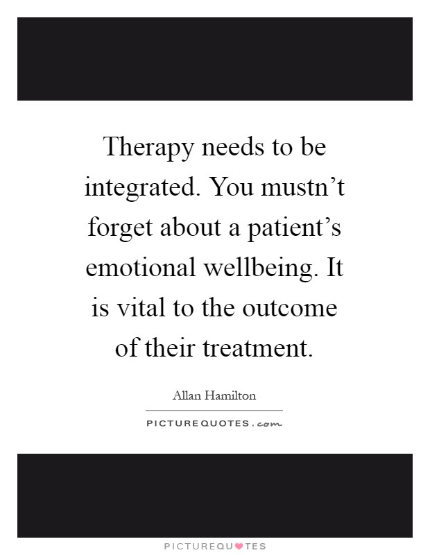 Therapy needs to be integrated. You mustn't forget about a patient's emotional wellbeing. It is vital to the outcome of their treatment Picture Quote #1