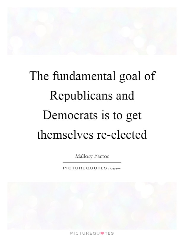 The fundamental goal of Republicans and Democrats is to get themselves re-elected Picture Quote #1