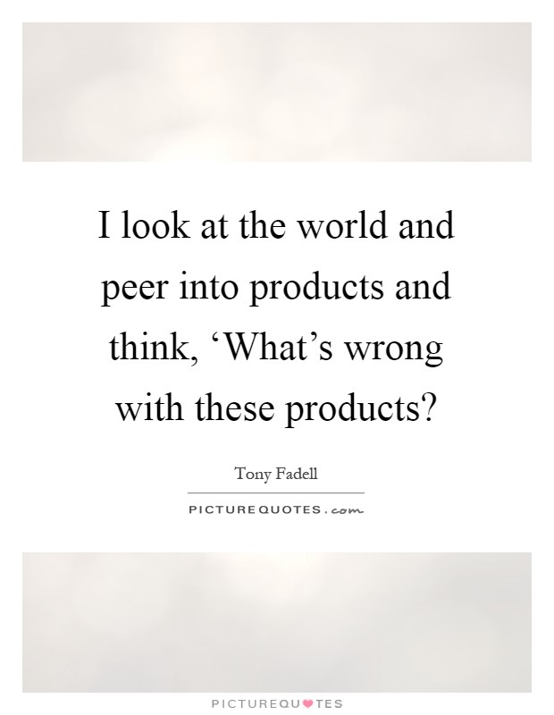 I look at the world and peer into products and think ...