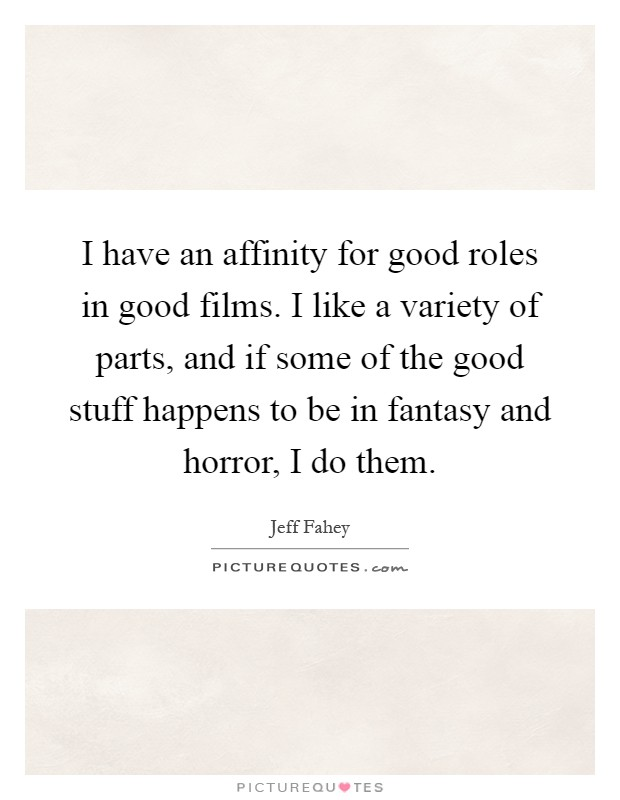 I have an affinity for good roles in good films. I like a variety of parts, and if some of the good stuff happens to be in fantasy and horror, I do them Picture Quote #1