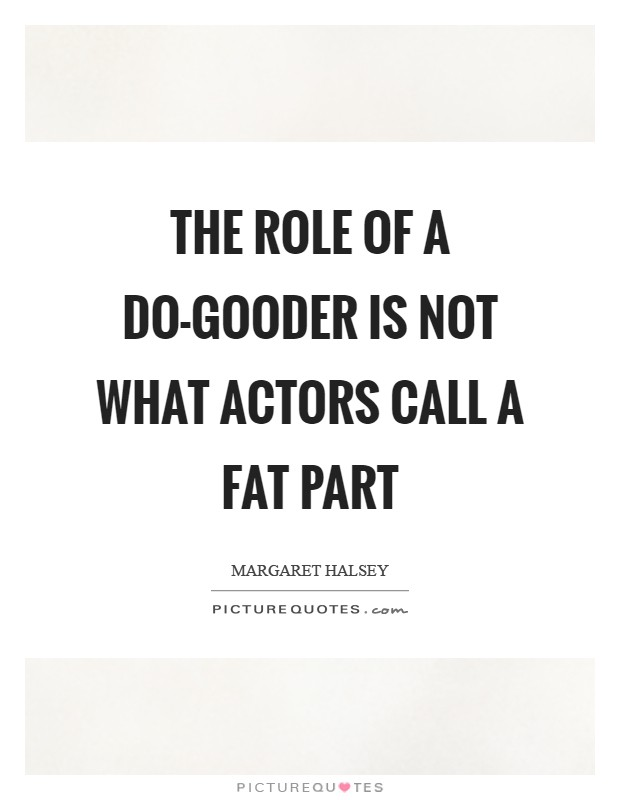 The role of a do-gooder is not what actors call a fat part Picture Quote #1