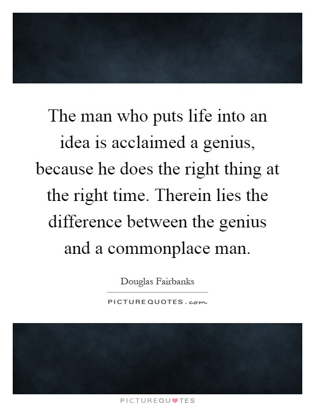 The man who puts life into an idea is acclaimed a genius, because he does the right thing at the right time. Therein lies the difference between the genius and a commonplace man Picture Quote #1