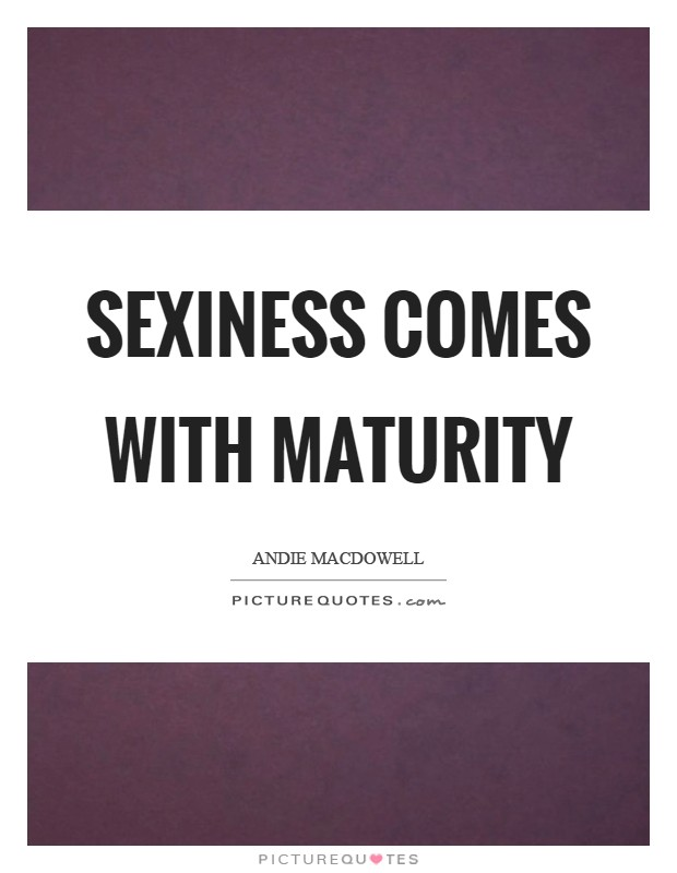 Sexiness comes with maturity Picture Quote #1