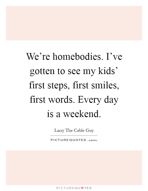 We're homebodies. I've gotten to see my kids' first steps, first smiles, first words. Every day is a weekend Picture Quote #1