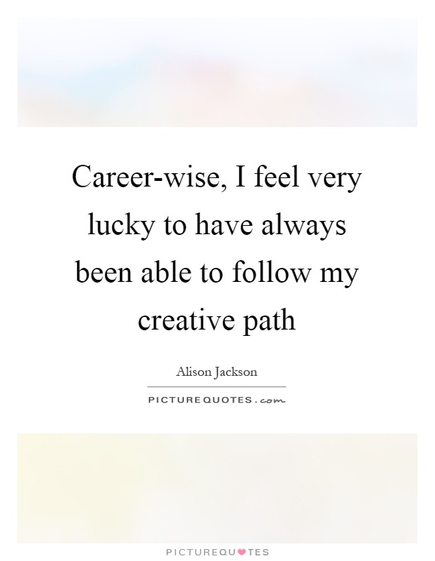 Career-wise, I feel very lucky to have always been able to follow my creative path Picture Quote #1