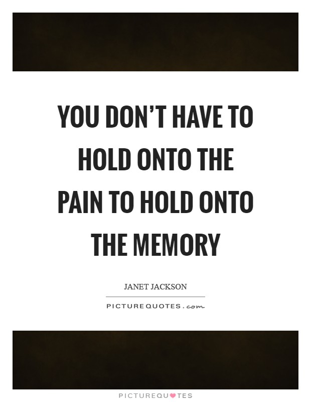 You don't have to hold onto the pain to hold onto the memory Picture Quote #1