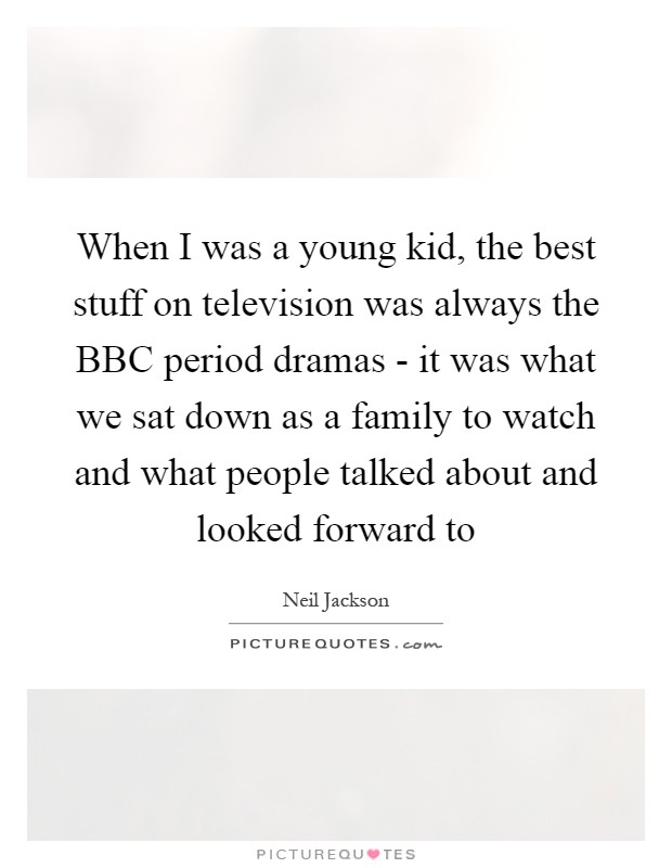 When I was a young kid, the best stuff on television was always the BBC period dramas - it was what we sat down as a family to watch and what people talked about and looked forward to Picture Quote #1