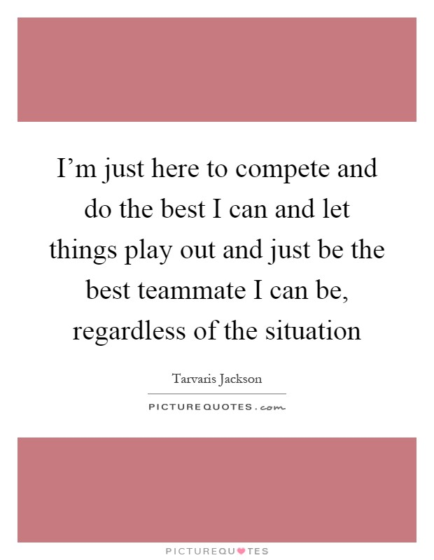 I'm just here to compete and do the best I can and let things play out and just be the best teammate I can be, regardless of the situation Picture Quote #1