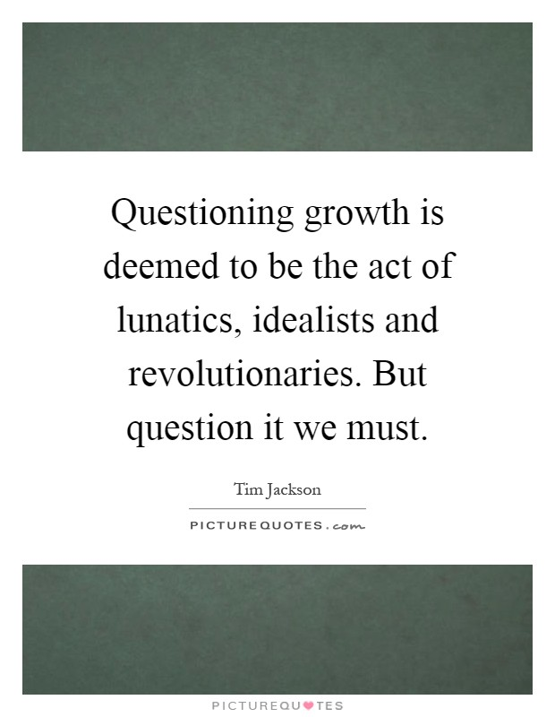 Questioning growth is deemed to be the act of lunatics, idealists and revolutionaries. But question it we must Picture Quote #1