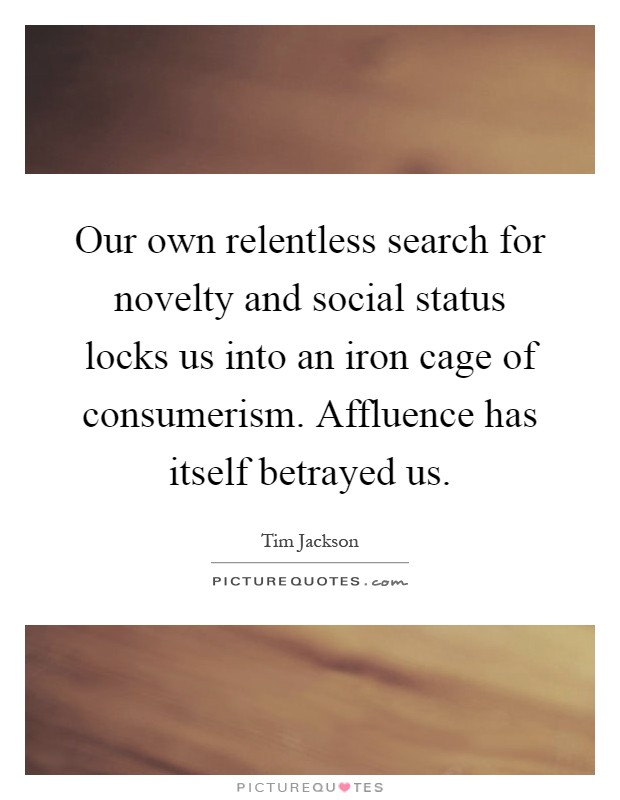 Our own relentless search for novelty and social status locks us into an iron cage of consumerism. Affluence has itself betrayed us Picture Quote #1