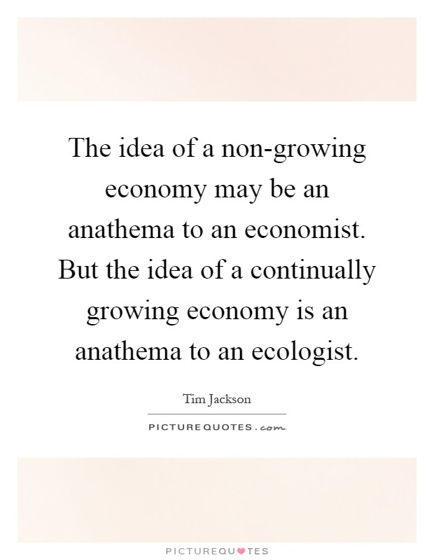 The idea of a non-growing economy may be an anathema to an economist. But the idea of a continually growing economy is an anathema to an ecologist Picture Quote #1