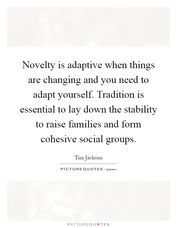 Novelty is adaptive when things are changing and you need to adapt yourself. Tradition is essential to lay down the stability to raise families and form cohesive social groups Picture Quote #1