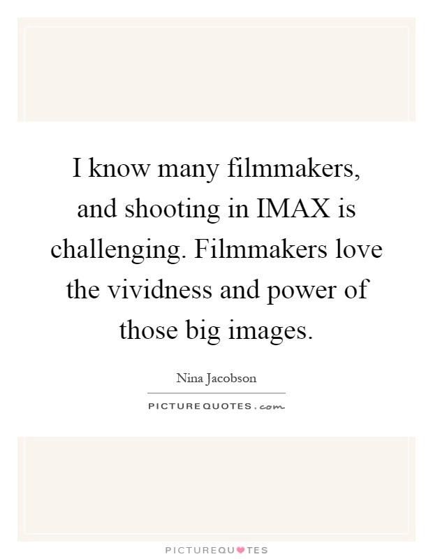 I know many filmmakers, and shooting in IMAX is challenging. Filmmakers love the vividness and power of those big images Picture Quote #1