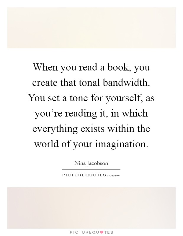 When you read a book, you create that tonal bandwidth. You set a tone for yourself, as you're reading it, in which everything exists within the world of your imagination Picture Quote #1