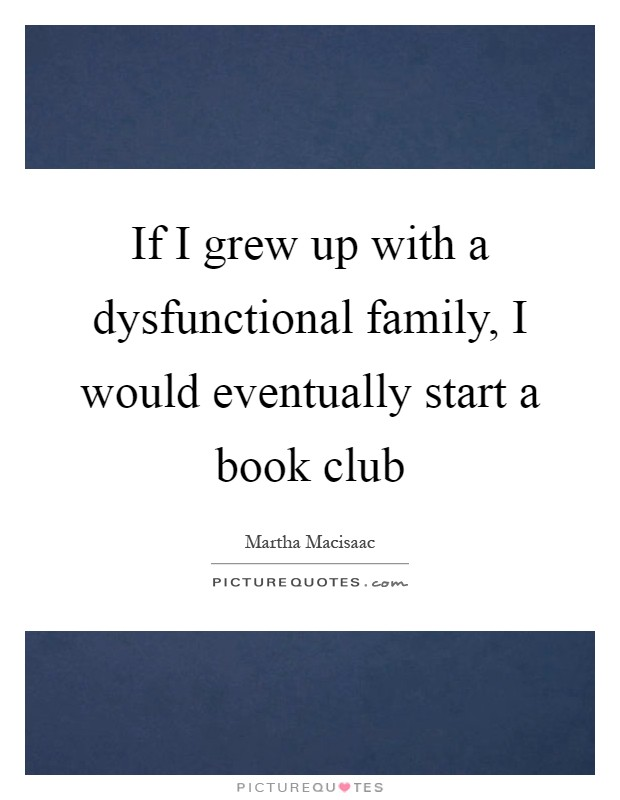 If I grew up with a dysfunctional family, I would eventually start a book club Picture Quote #1