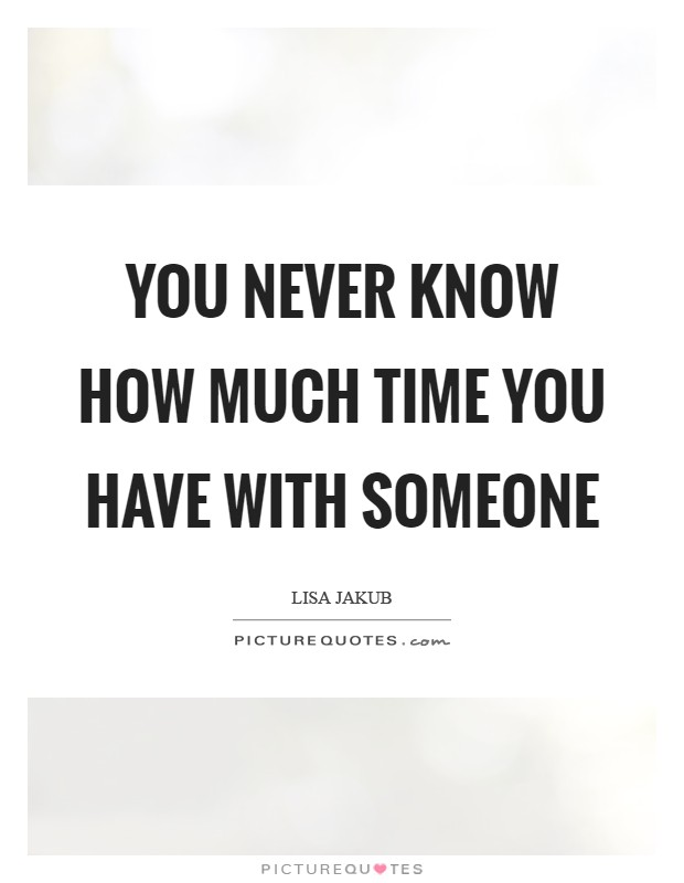 You never know how much time you have with someone Picture Quote #1