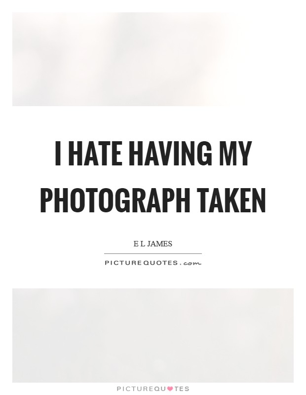 I hate having my photograph taken Picture Quote #1