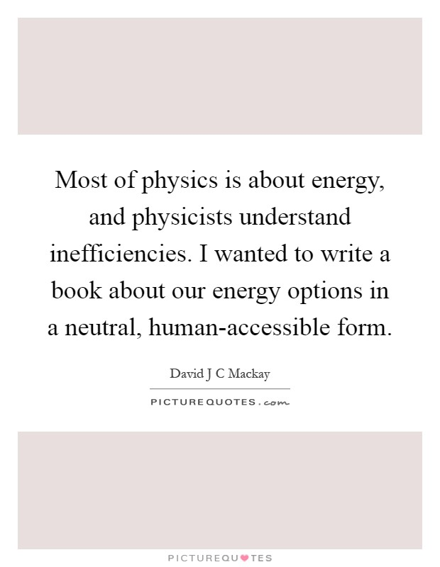 Most of physics is about energy, and physicists understand inefficiencies. I wanted to write a book about our energy options in a neutral, human-accessible form Picture Quote #1