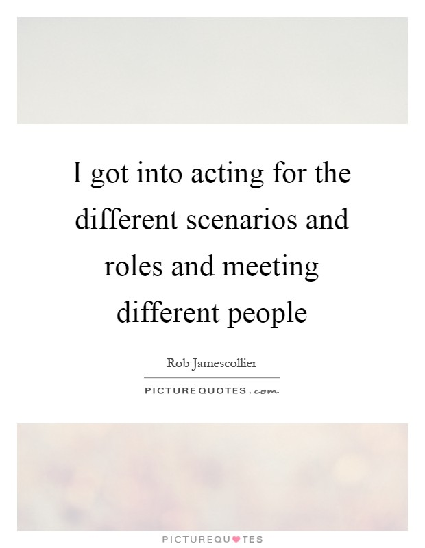 I got into acting for the different scenarios and roles and meeting different people Picture Quote #1