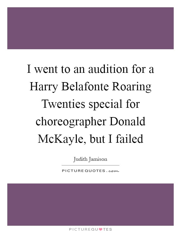 I went to an audition for a Harry Belafonte Roaring Twenties special for choreographer Donald McKayle, but I failed Picture Quote #1