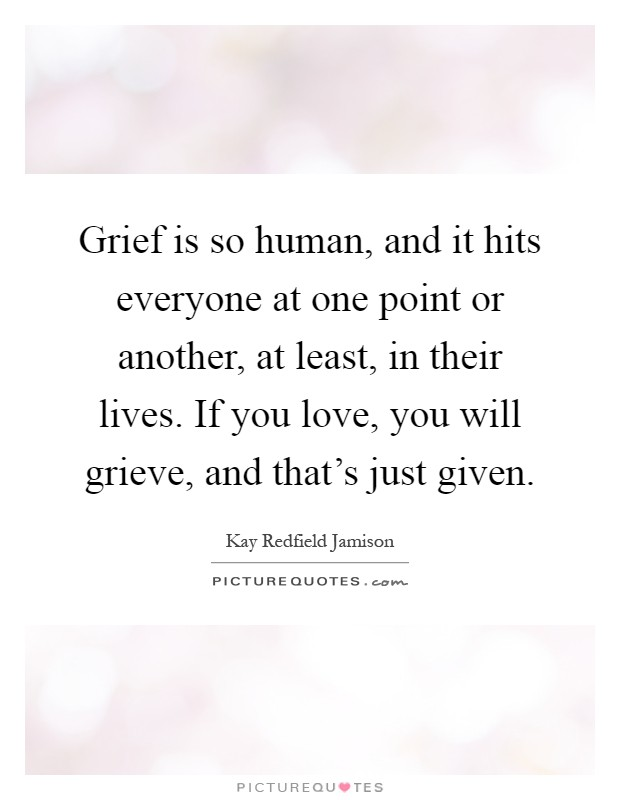 Grief is so human, and it hits everyone at one point or another, at least, in their lives. If you love, you will grieve, and that's just given Picture Quote #1
