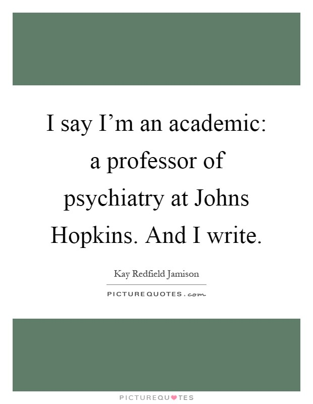 I say I'm an academic: a professor of psychiatry at Johns Hopkins. And I write Picture Quote #1