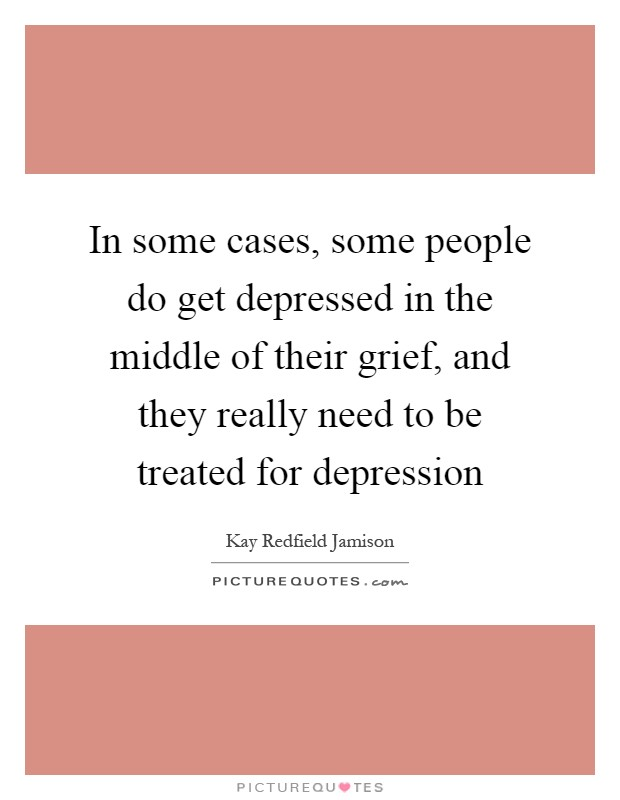 In some cases, some people do get depressed in the middle of their grief, and they really need to be treated for depression Picture Quote #1