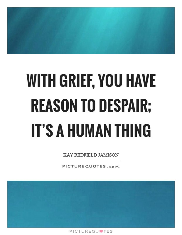 With grief, you have reason to despair; it's a human thing Picture Quote #1