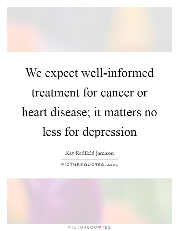 We expect well-informed treatment for cancer or heart disease; it matters no less for depression Picture Quote #1