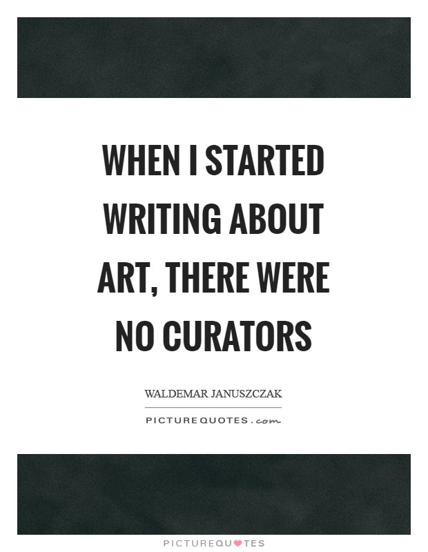 When I started writing about art, there were no curators Picture Quote #1