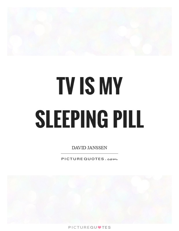 TV is my sleeping pill Picture Quote #1