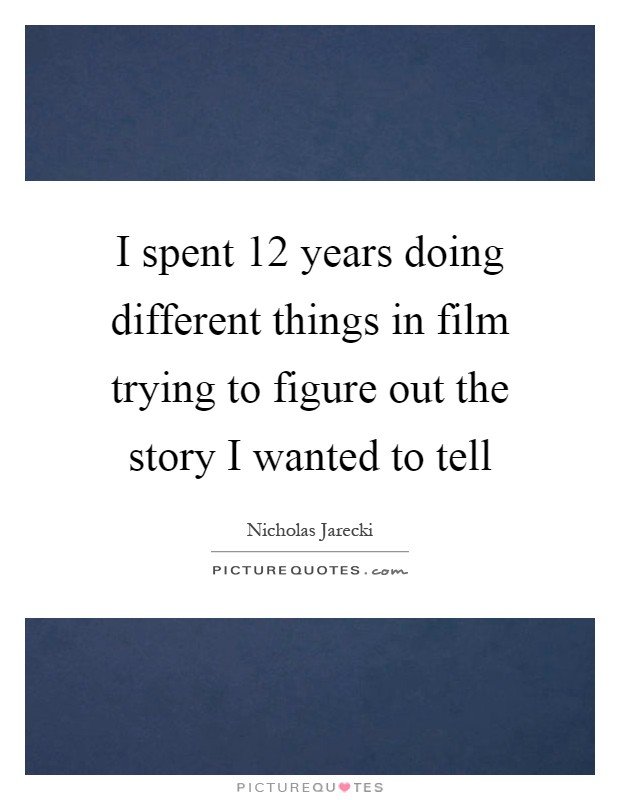 I spent 12 years doing different things in film trying to figure out the story I wanted to tell Picture Quote #1