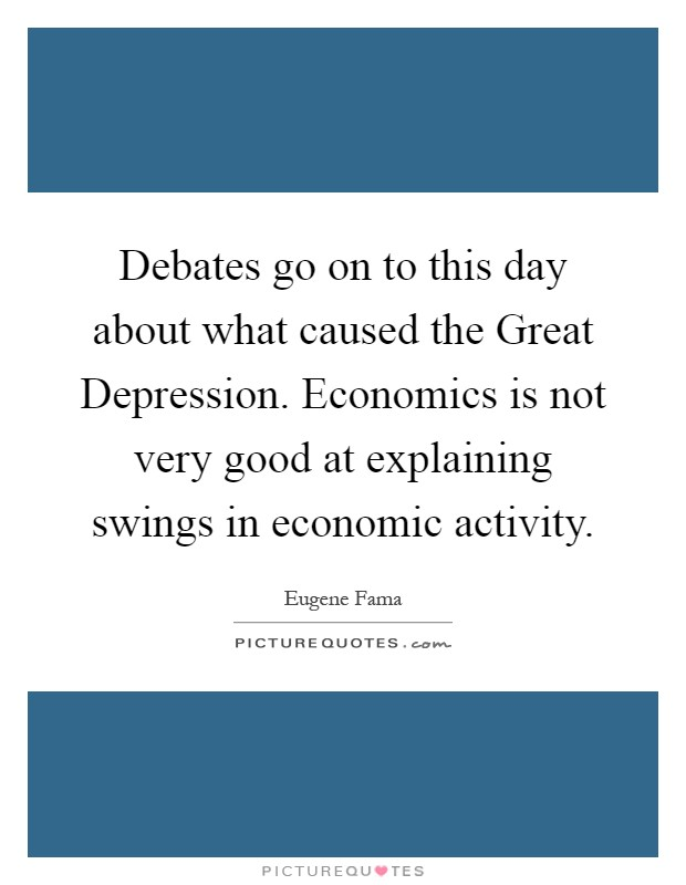 Debates go on to this day about what caused the Great Depression. Economics is not very good at explaining swings in economic activity Picture Quote #1