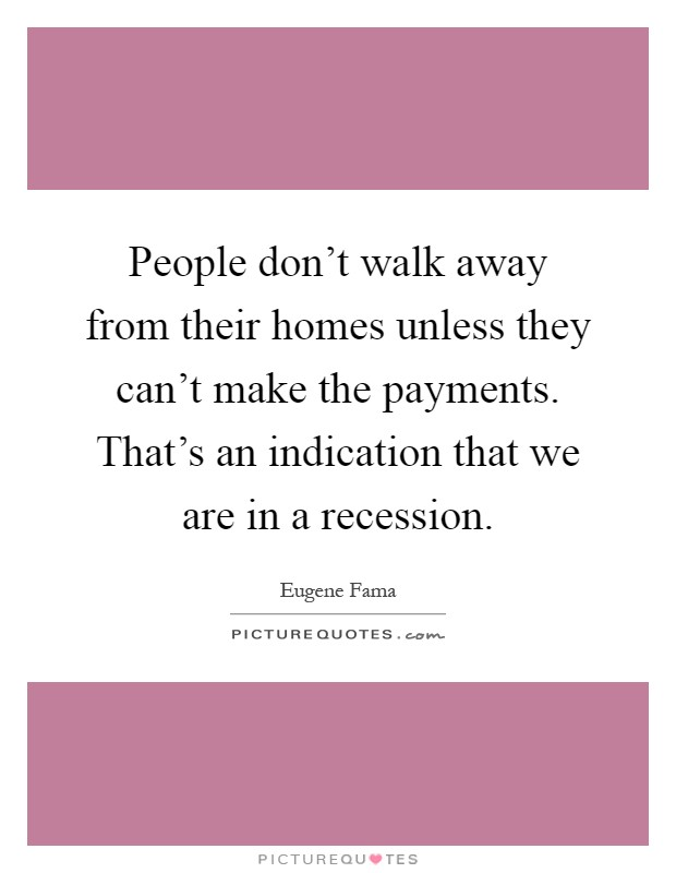 People don't walk away from their homes unless they can't make the payments. That's an indication that we are in a recession Picture Quote #1