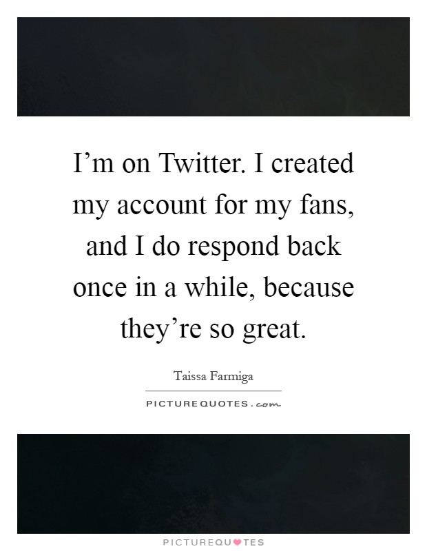 I'm on Twitter. I created my account for my fans, and I do respond back once in a while, because they're so great Picture Quote #1