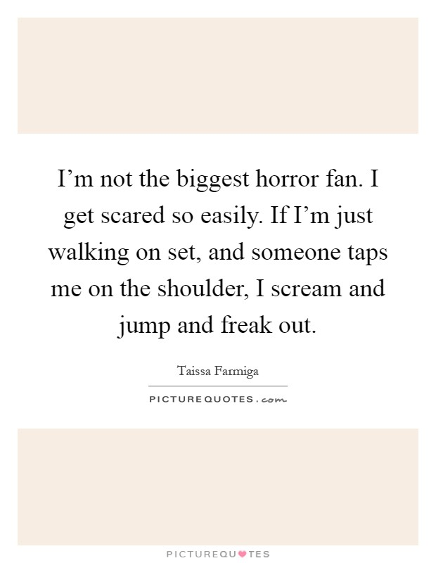 I'm not the biggest horror fan. I get scared so easily. If I'm just walking on set, and someone taps me on the shoulder, I scream and jump and freak out Picture Quote #1