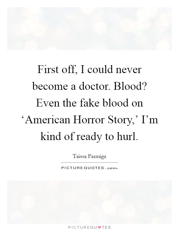 First off, I could never become a doctor. Blood? Even the fake blood on 'American Horror Story,' I'm kind of ready to hurl Picture Quote #1