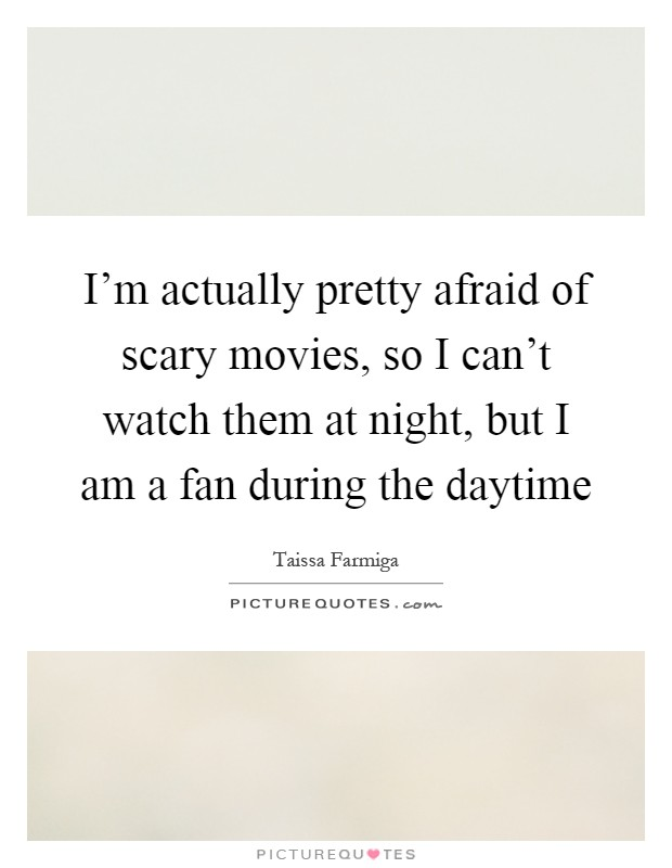 I'm actually pretty afraid of scary movies, so I can't watch them at night, but I am a fan during the daytime Picture Quote #1