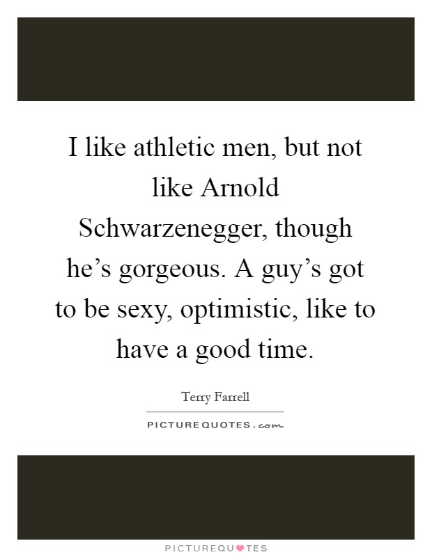 I like athletic men, but not like Arnold Schwarzenegger, though he's gorgeous. A guy's got to be sexy, optimistic, like to have a good time Picture Quote #1